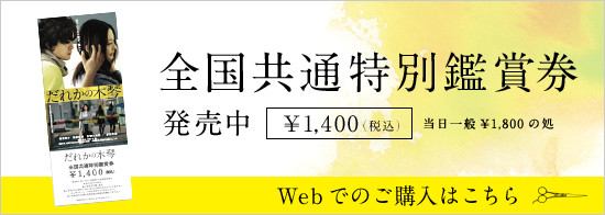 全国共通特別鑑賞券発売中 当日一般¥1,800の処¥1,400(税込) Webでのご購入はこちら
